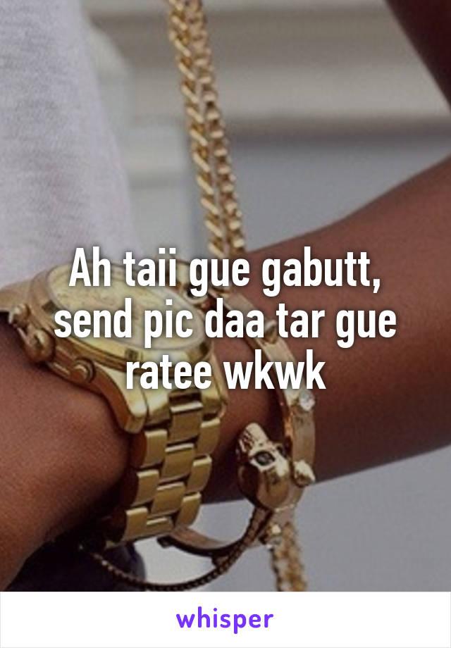 Ah taii gue gabutt, send pic daa tar gue ratee wkwk
