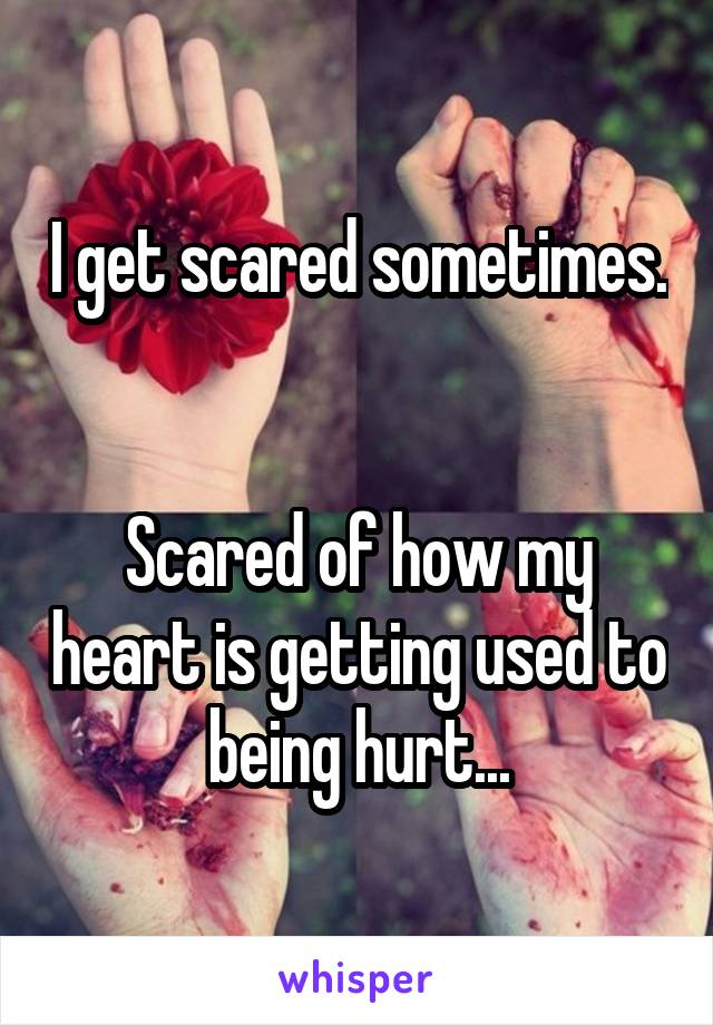 I get scared sometimes.   Scared of how my heart is getting used to being hurt...