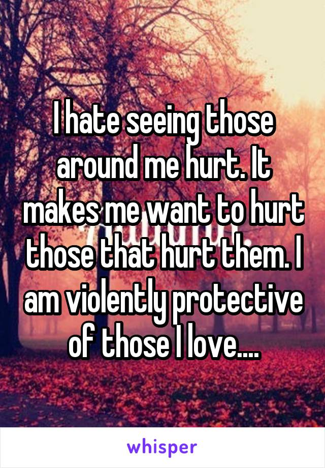 I hate seeing those around me hurt. It makes me want to hurt those that hurt them. I am violently protective of those I love....