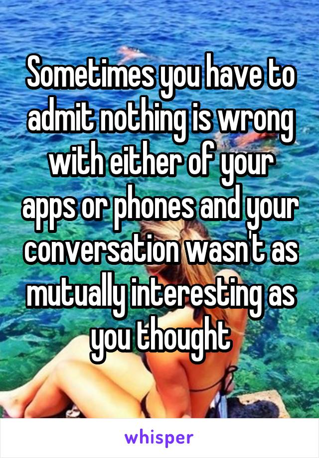 Sometimes you have to admit nothing is wrong with either of your apps or phones and your conversation wasn't as mutually interesting as you thought