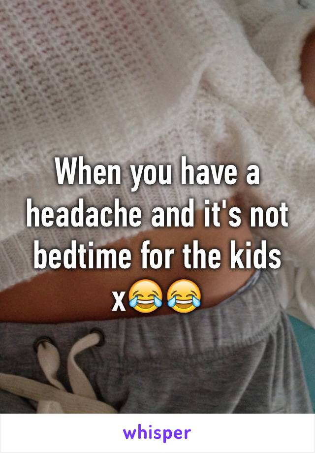 When you have a headache and it's not bedtime for the kids x😂😂