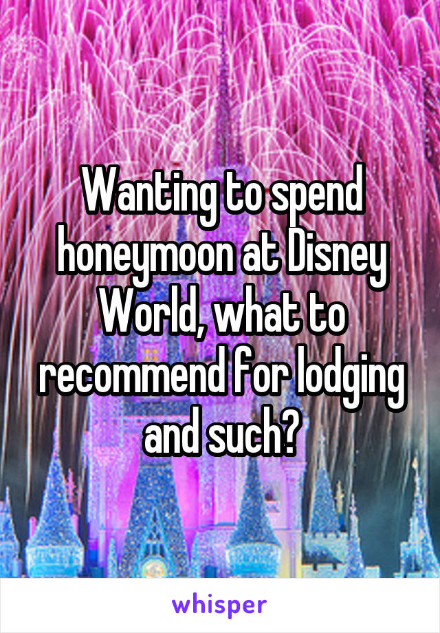 Wanting to spend honeymoon at Disney World, what to recommend for lodging and such?