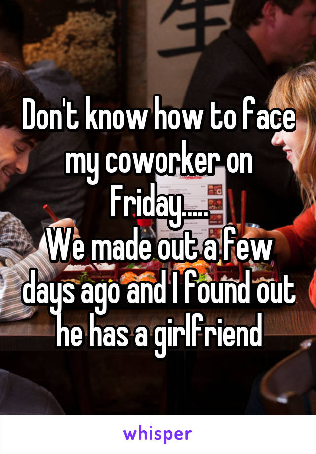 Don't know how to face my coworker on Friday..... We made out a few days ago and I found out he has a girlfriend