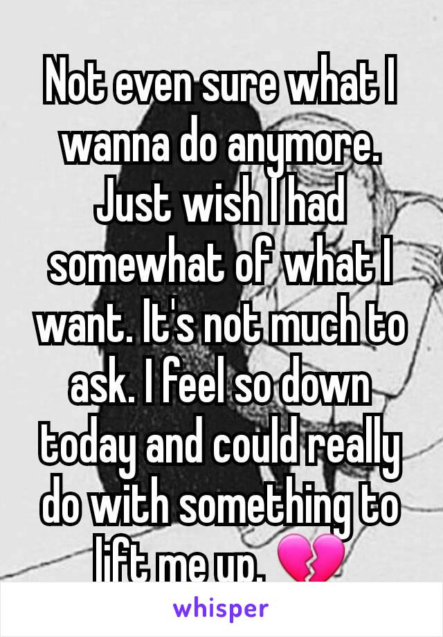 Not even sure what I wanna do anymore. Just wish I had somewhat of what I want. It's not much to ask. I feel so down today and could really do with something to lift me up. 💔