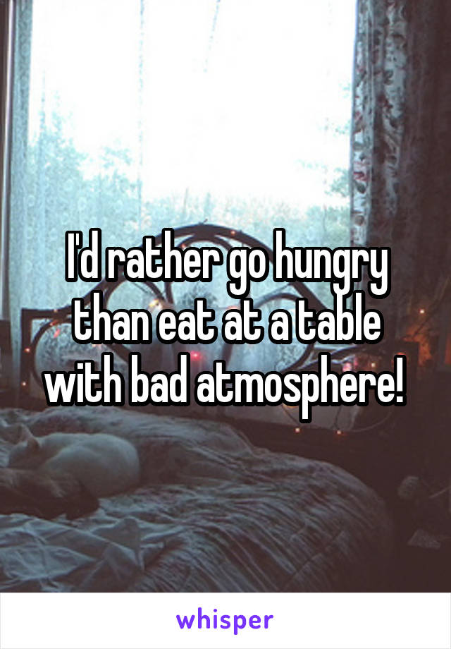 I'd rather go hungry than eat at a table with bad atmosphere!