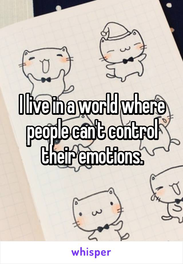 I live in a world where people can't control their emotions.