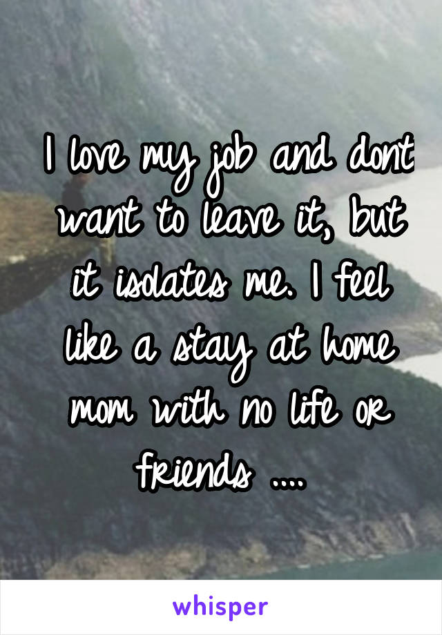 I love my job and dont want to leave it, but it isolates me. I feel like a stay at home mom with no life or friends ....