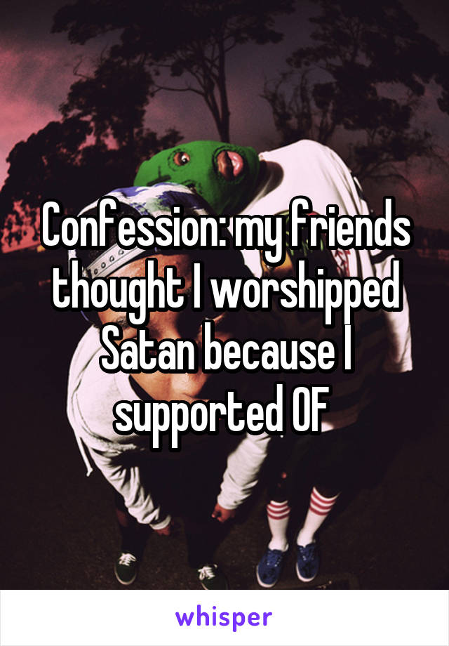 Confession: my friends thought I worshipped Satan because I supported OF