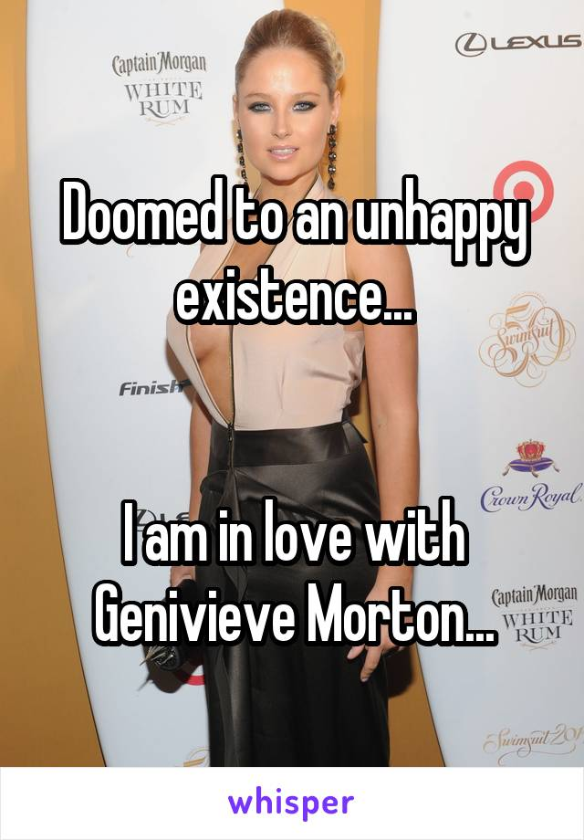 Doomed to an unhappy existence...   I am in love with Genivieve Morton...