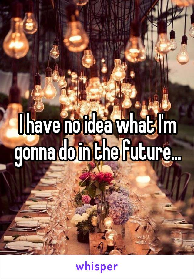 I have no idea what I'm gonna do in the future...