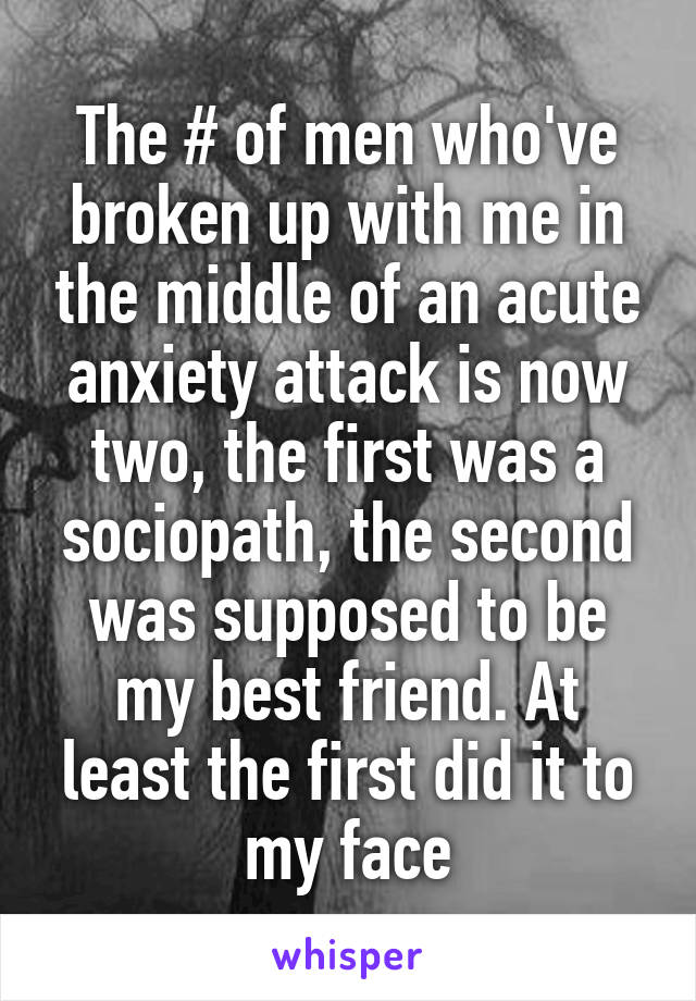 The # of men who've broken up with me in the middle of an acute anxiety attack is now two, the first was a sociopath, the second was supposed to be my best friend. At least the first did it to my face