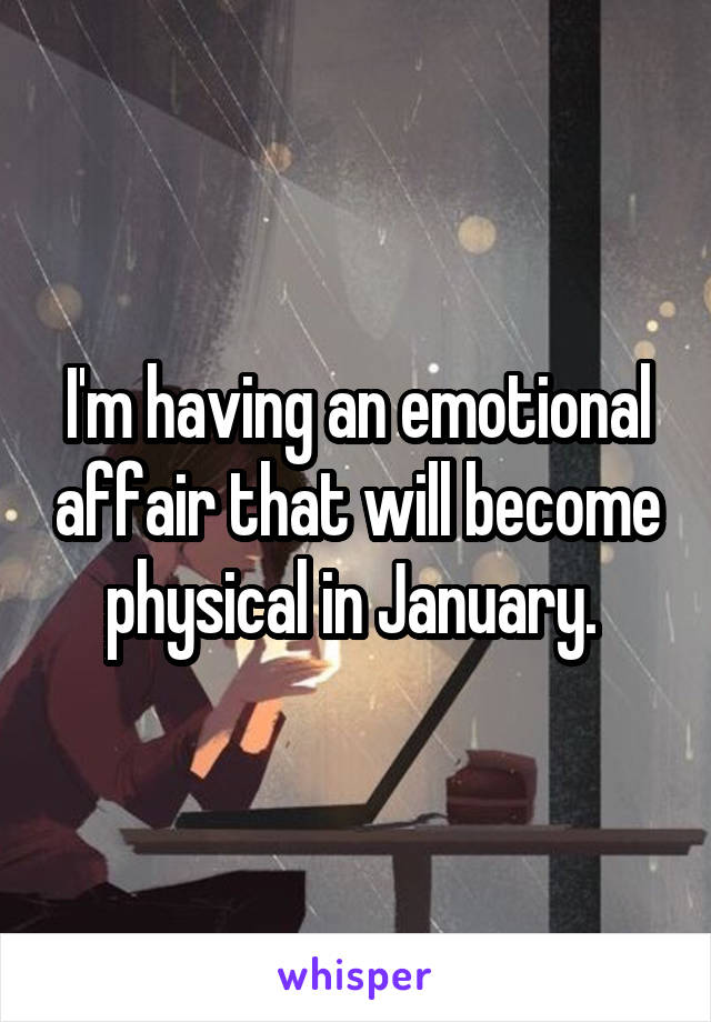 I'm having an emotional affair that will become physical in January.