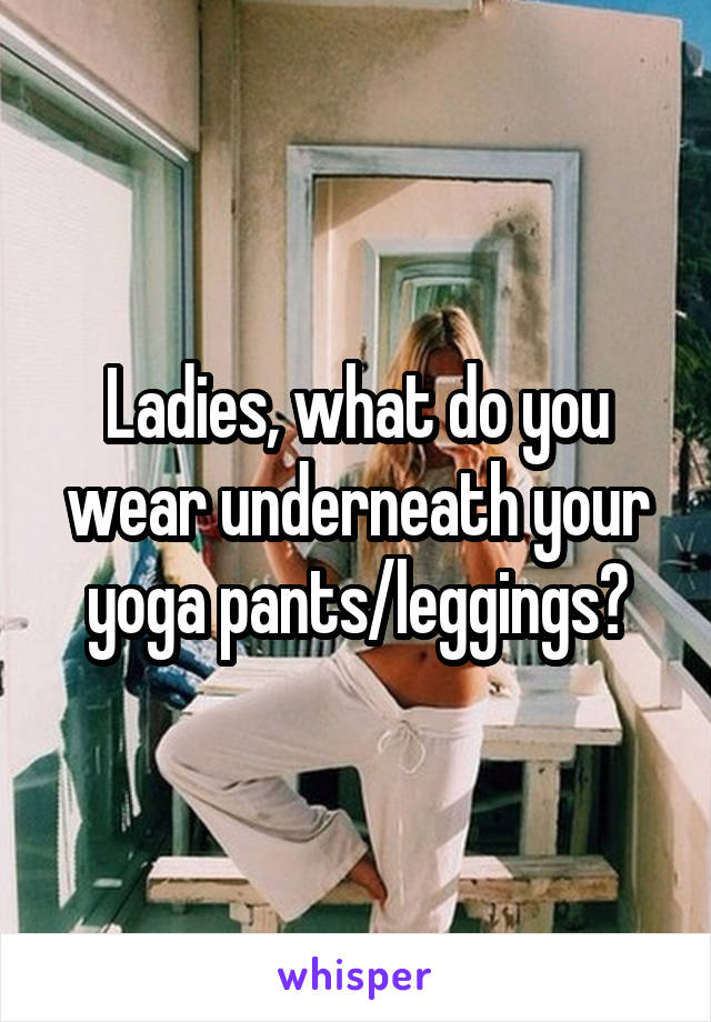 Ladies, what do you wear underneath your yoga pants/leggings?