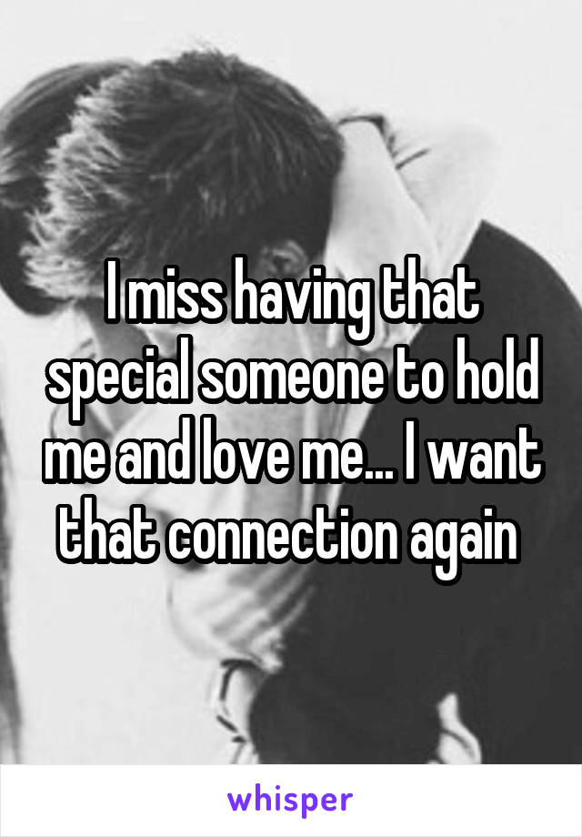 I miss having that special someone to hold me and love me... I want that connection again