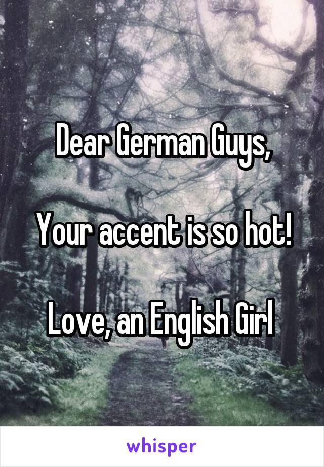 Dear German Guys,  Your accent is so hot!  Love, an English Girl