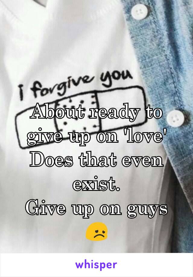 About ready to give up on 'love' Does that even exist. Give up on guys 😞