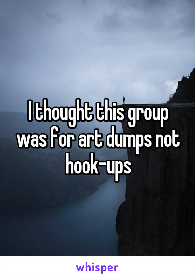 I thought this group was for art dumps not hook-ups