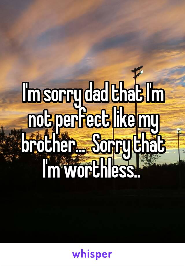 I'm sorry dad that I'm not perfect like my brother...  Sorry that I'm worthless..