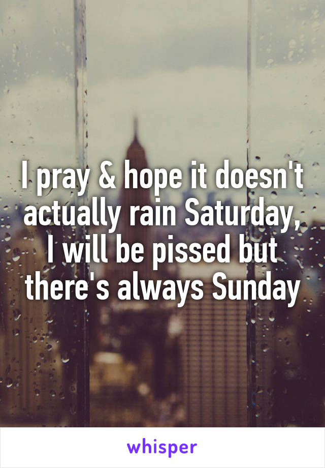 I pray & hope it doesn't actually rain Saturday, I will be pissed but there's always Sunday