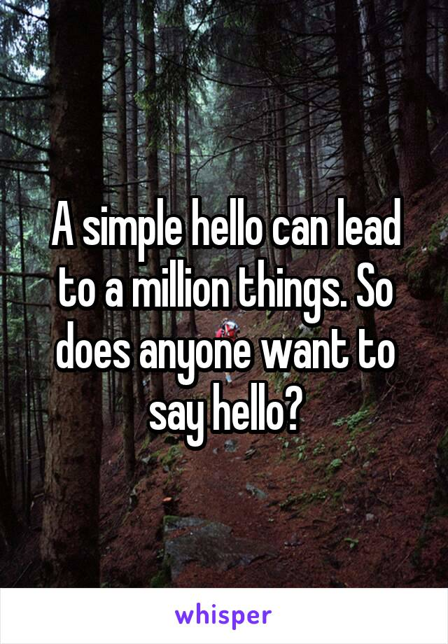 A simple hello can lead to a million things. So does anyone want to say hello?