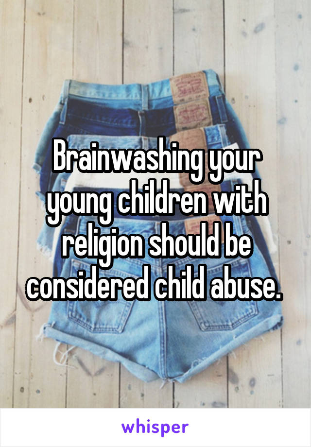 Brainwashing your young children with religion should be considered child abuse.