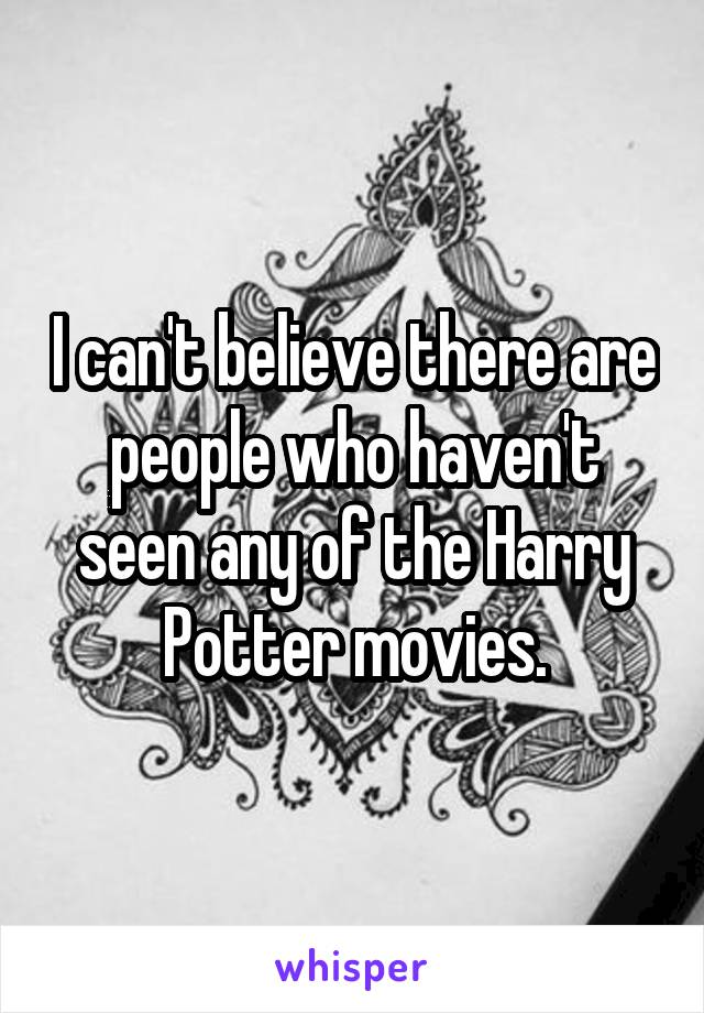 I can't believe there are people who haven't seen any of the Harry Potter movies.