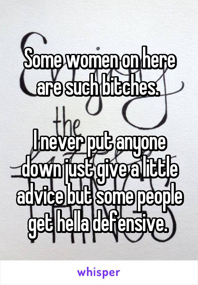 Some women on here are such bitches.   I never put anyone down just give a little advice but some people get hella defensive.
