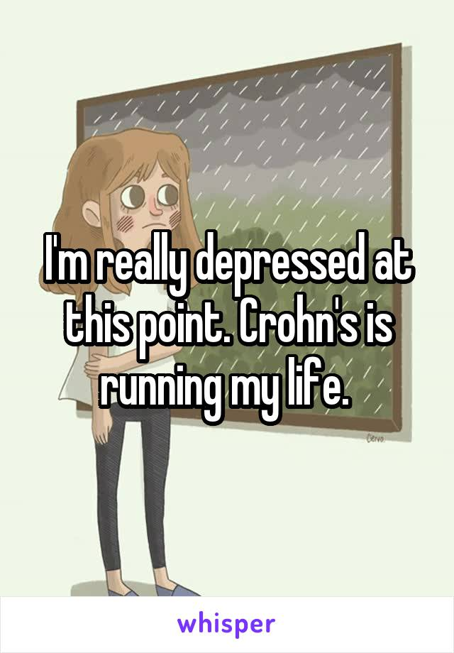 I'm really depressed at this point. Crohn's is running my life.