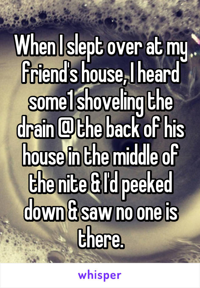 When I slept over at my friend's house, I heard some1 shoveling the drain @ the back of his house in the middle of the nite & I'd peeked down & saw no one is there.