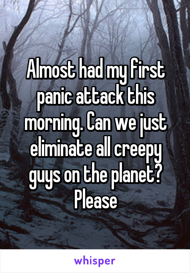 Almost had my first panic attack this morning. Can we just eliminate all creepy guys on the planet? Please