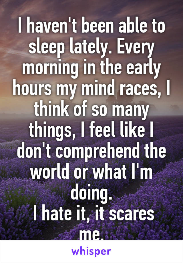 I haven't been able to sleep lately. Every morning in the early hours my mind races, I think of so many things, I feel like I don't comprehend the world or what I'm doing.  I hate it, it scares me.