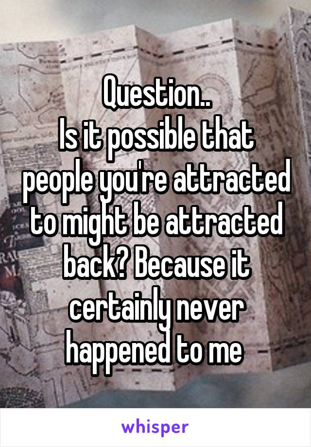 Question.. Is it possible that people you're attracted to might be attracted back? Because it certainly never happened to me