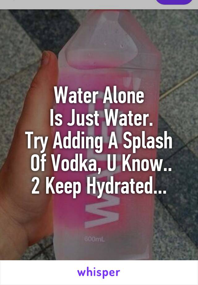 Water Alone  Is Just Water. Try Adding A Splash  Of Vodka, U Know.. 2 Keep Hydrated...