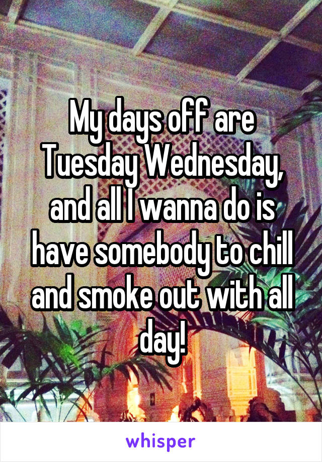 My days off are Tuesday Wednesday, and all I wanna do is have somebody to chill and smoke out with all day!