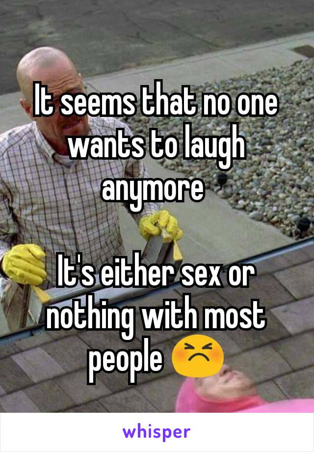 It seems that no one wants to laugh anymore   It's either sex or nothing with most people 😣