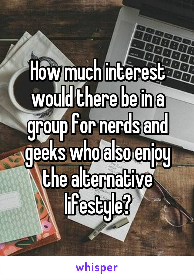 How much interest would there be in a group for nerds and geeks who also enjoy the alternative lifestyle?