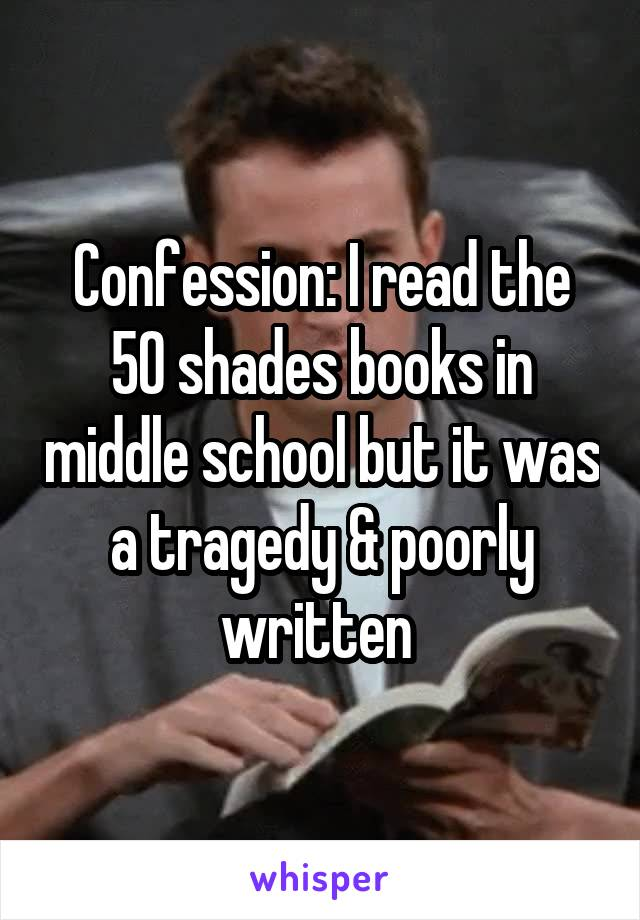 Confession: I read the 50 shades books in middle school but it was a tragedy & poorly written