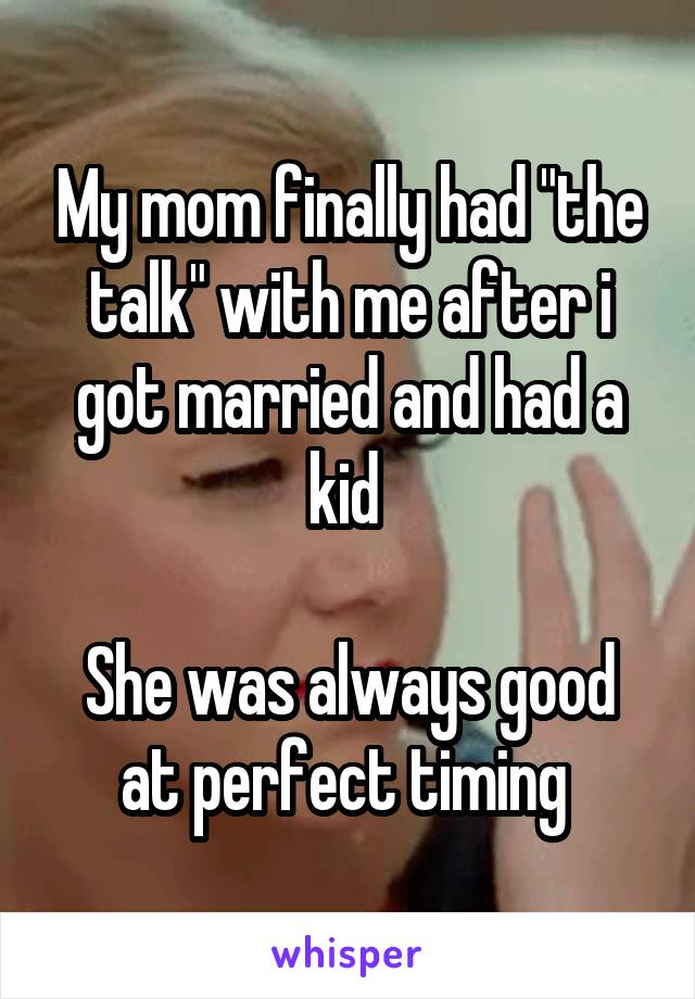 "My mom finally had ""the talk"" with me after i got married and had a kid   She was always good at perfect timing"