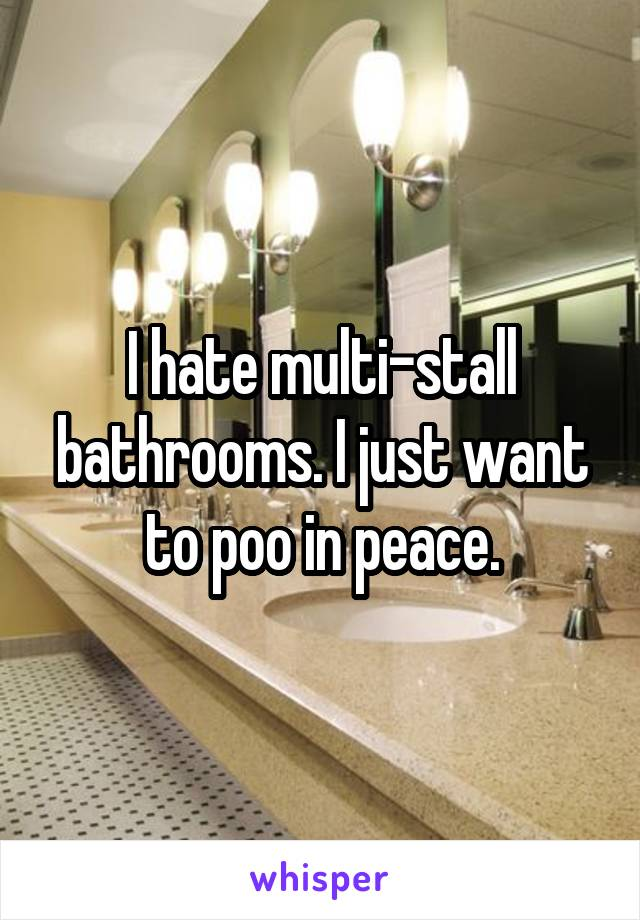 I hate multi-stall bathrooms. I just want to poo in peace.