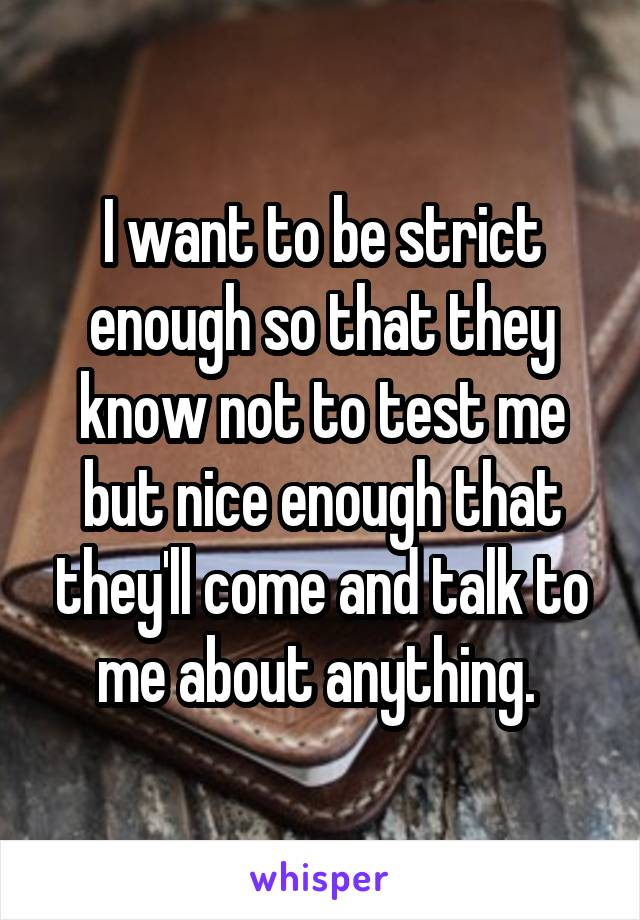 I want to be strict enough so that they know not to test me but nice enough that they'll come and talk to me about anything.