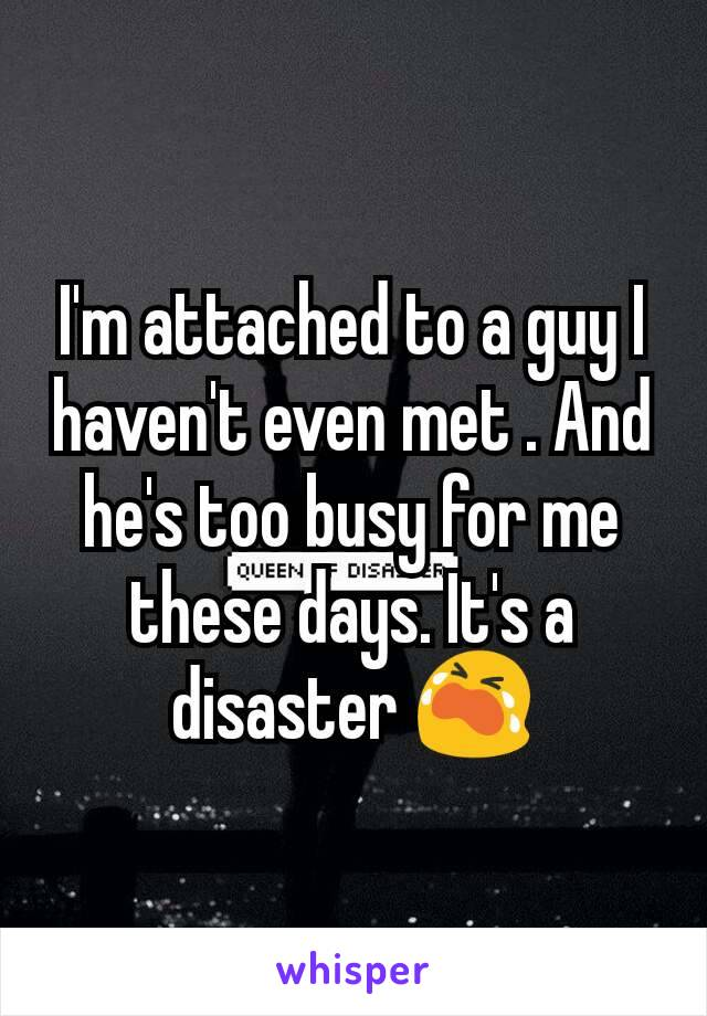 I'm attached to a guy I haven't even met . And he's too busy for me these days. It's a disaster 😭