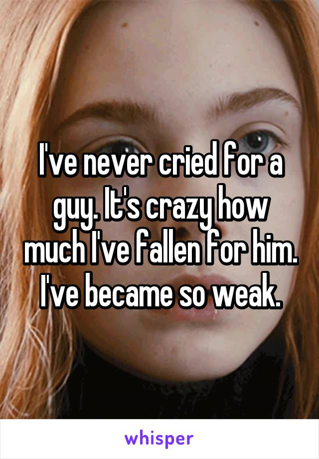 I've never cried for a guy. It's crazy how much I've fallen for him. I've became so weak.