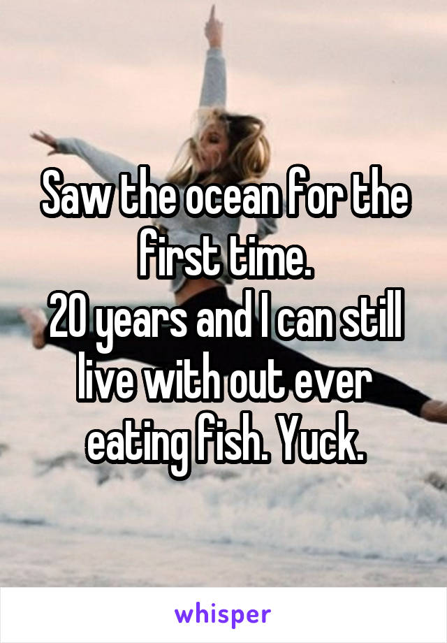 Saw the ocean for the first time. 20 years and I can still live with out ever eating fish. Yuck.