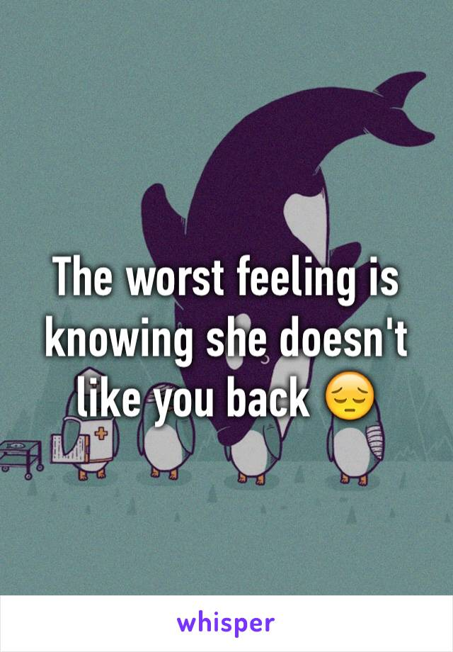 The worst feeling is knowing she doesn't like you back 😔
