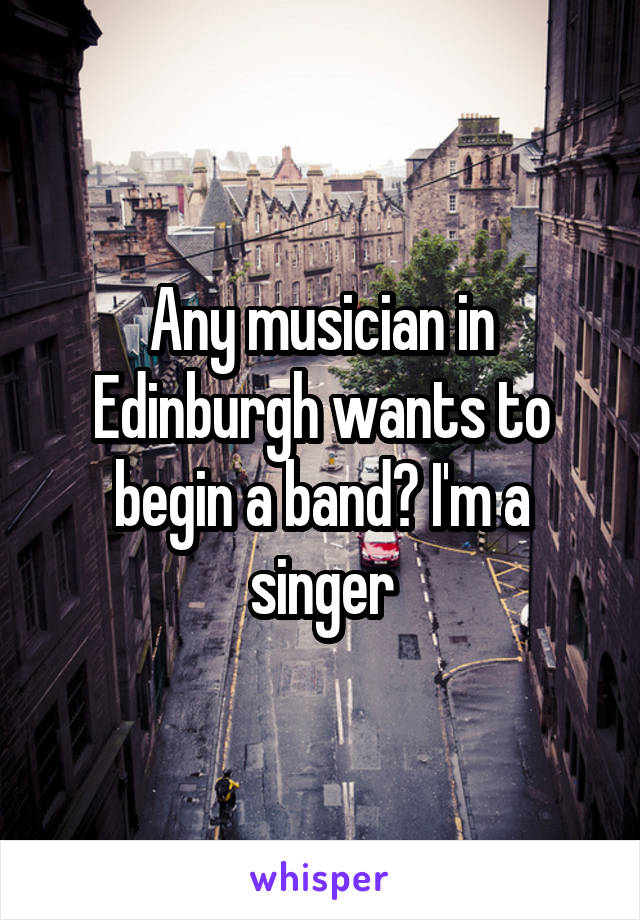 Any musician in Edinburgh wants to begin a band? I'm a singer