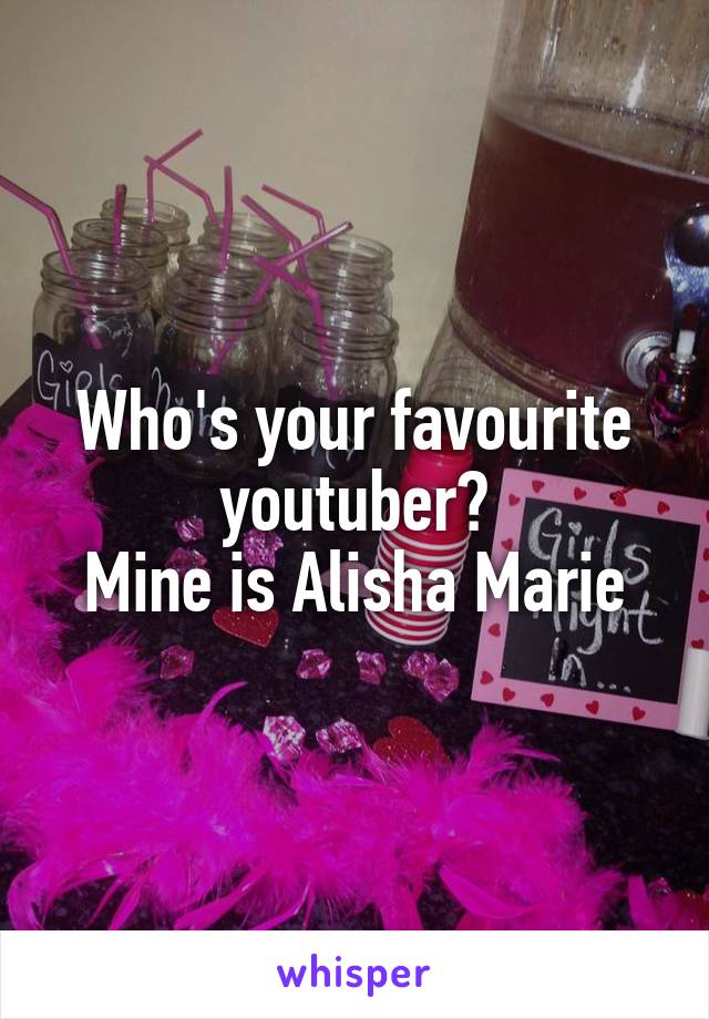 Who's your favourite youtuber? Mine is Alisha Marie