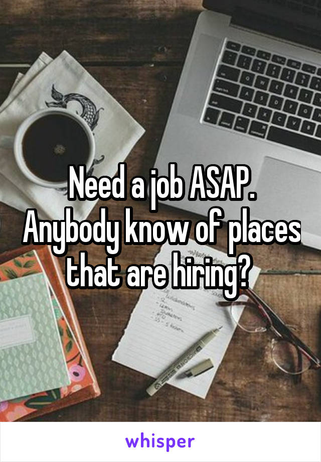 Need a job ASAP. Anybody know of places that are hiring?