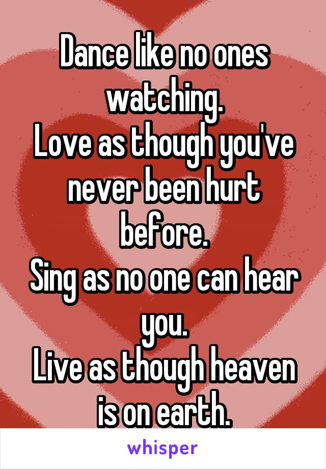 Dance like no ones watching. Love as though you've never been hurt before. Sing as no one can hear you. Live as though heaven is on earth.