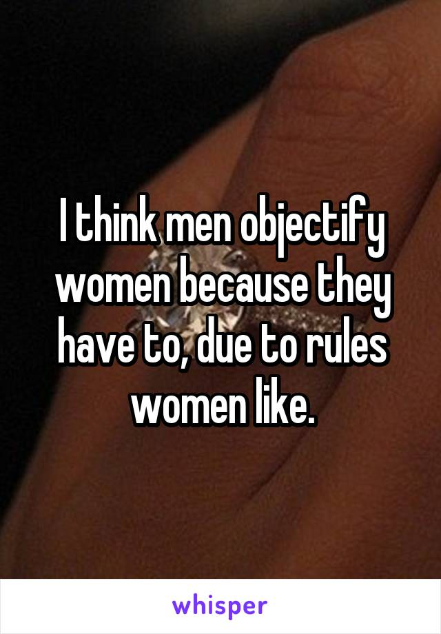 I think men objectify women because they have to, due to rules women like.