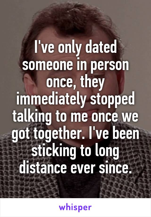 I've only dated someone in person once, they immediately stopped talking to me once we got together. I've been sticking to long distance ever since.
